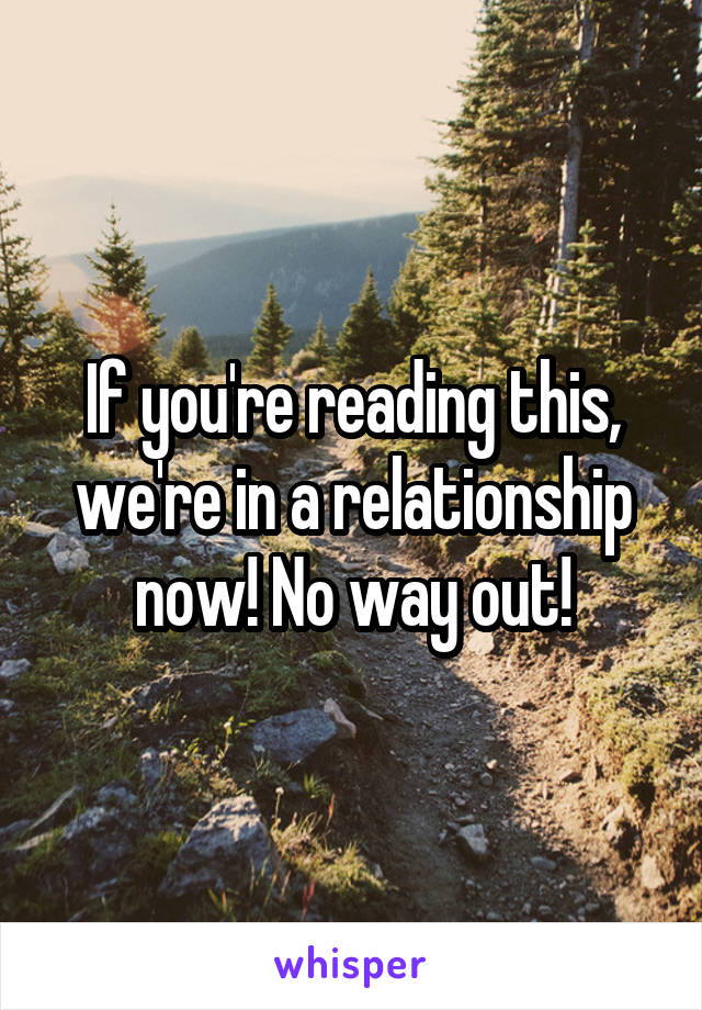 If you're reading this, we're in a relationship now! No way out!