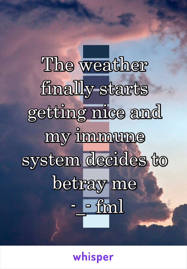 The weather finally starts getting nice and my immune system decides to betray me  -_- fml