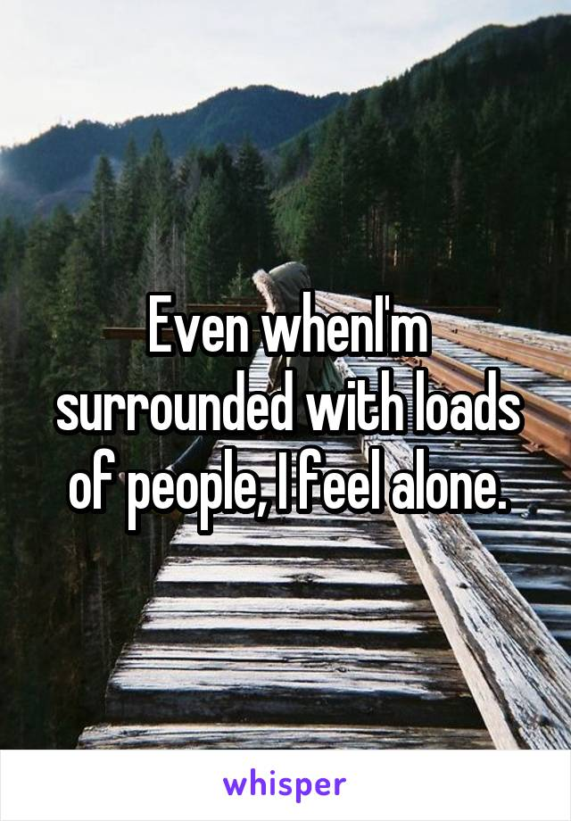 Even whenI'm surrounded with loads of people, I feel alone.