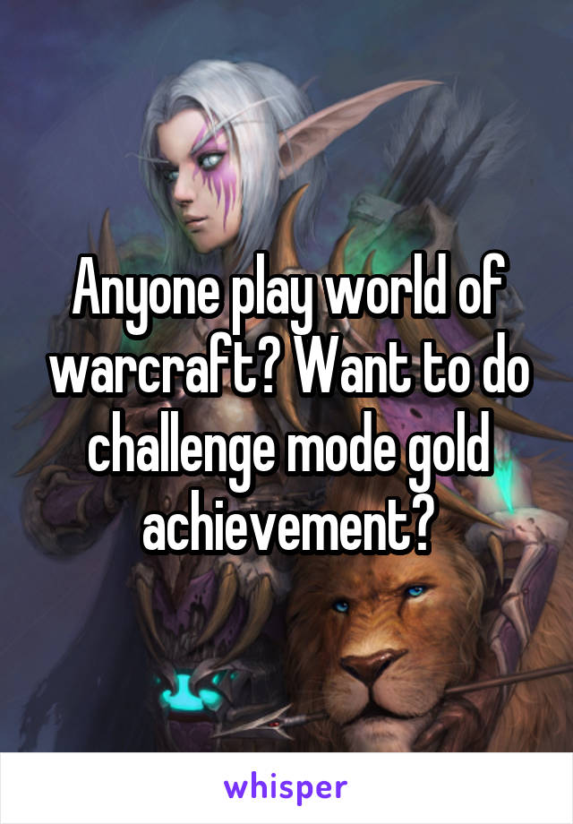 Anyone play world of warcraft? Want to do challenge mode gold achievement?