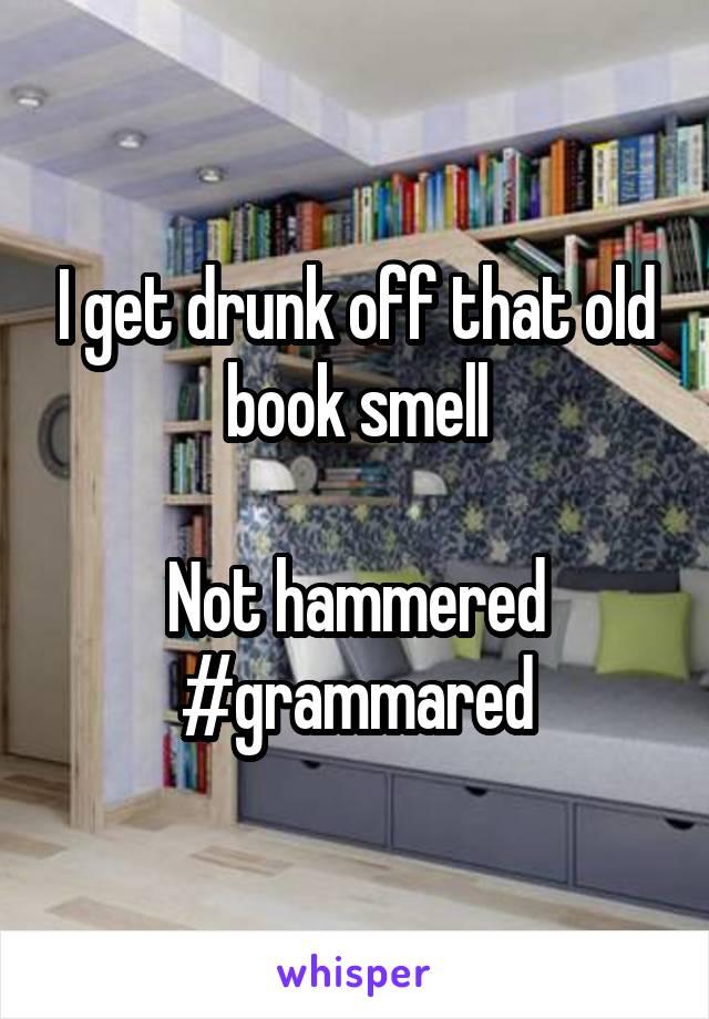 I get drunk off that old book smell  Not hammered #grammared