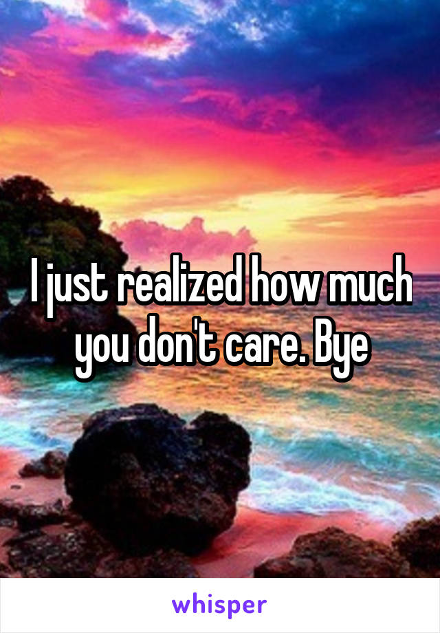 I just realized how much you don't care. Bye