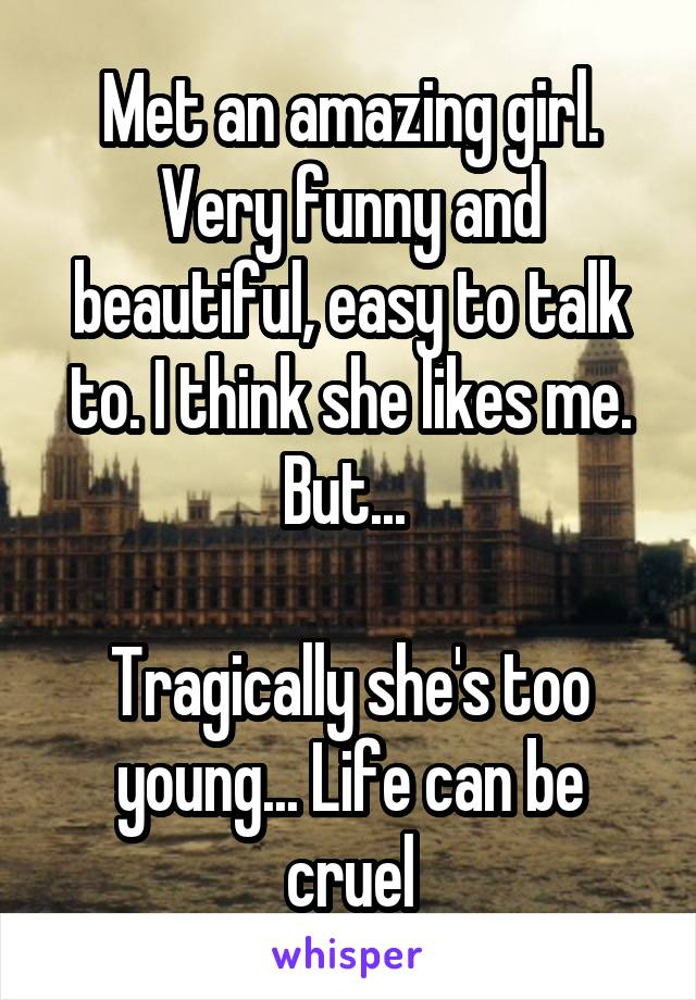 Met an amazing girl. Very funny and beautiful, easy to talk to. I think she likes me. But...   Tragically she's too young... Life can be cruel