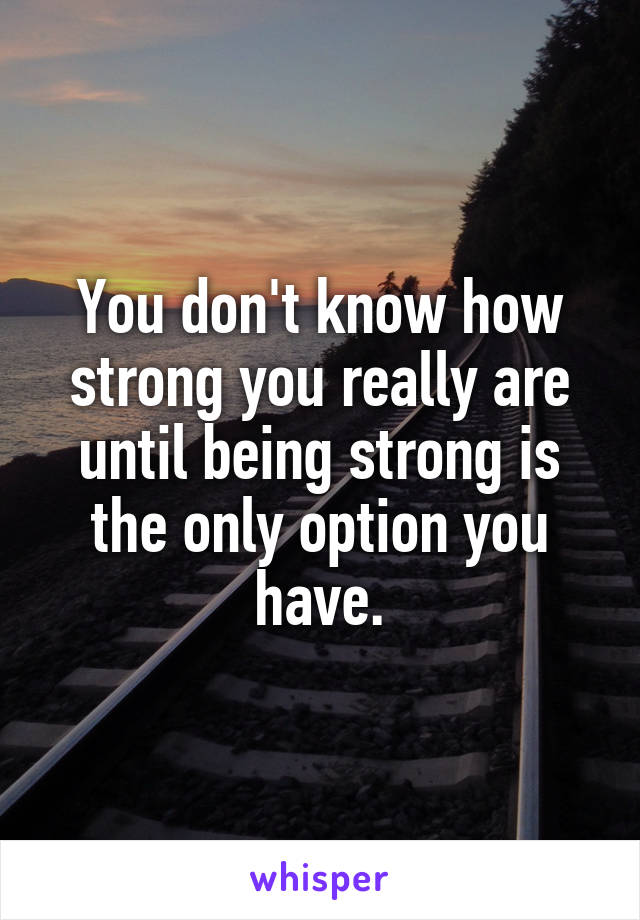 You don't know how strong you really are until being strong is the only option you have.