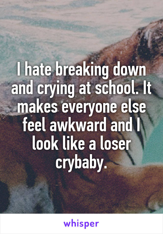 I hate breaking down and crying at school. It makes everyone else feel awkward and I look like a loser crybaby.
