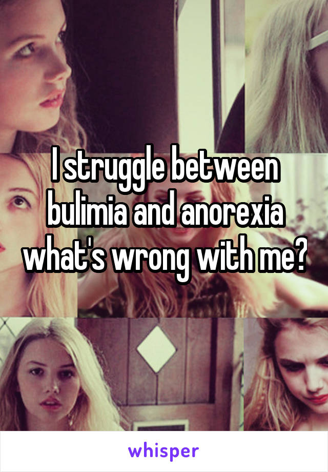 I struggle between bulimia and anorexia what's wrong with me?