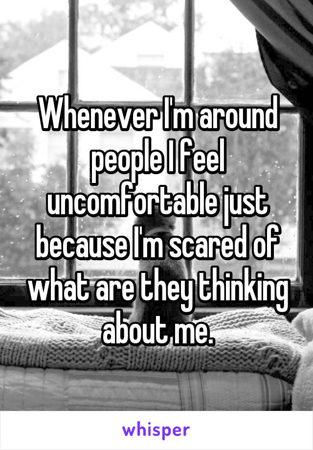 Whenever I'm around people I feel uncomfortable just because I'm scared of what are they thinking about me.