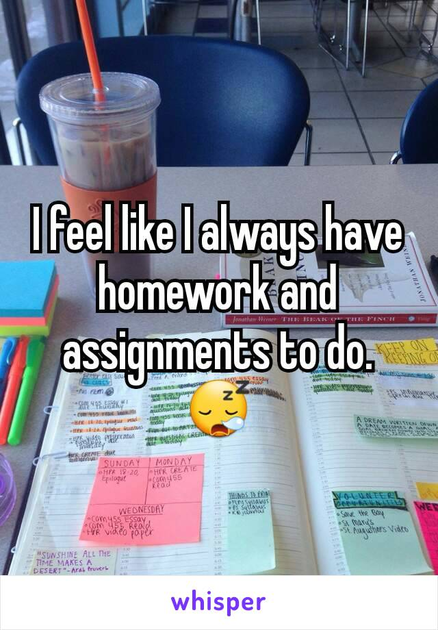 I feel like I always have homework and assignments to do. 😪