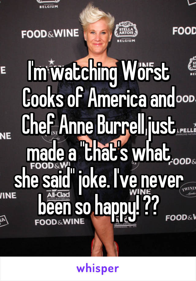 "I'm watching Worst Cooks of America and Chef Anne Burrell just made a ""that's what she said"" joke. I've never been so happy! 😂😂"