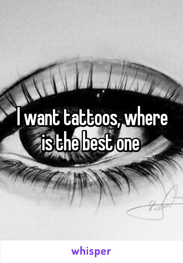 I want tattoos, where is the best one