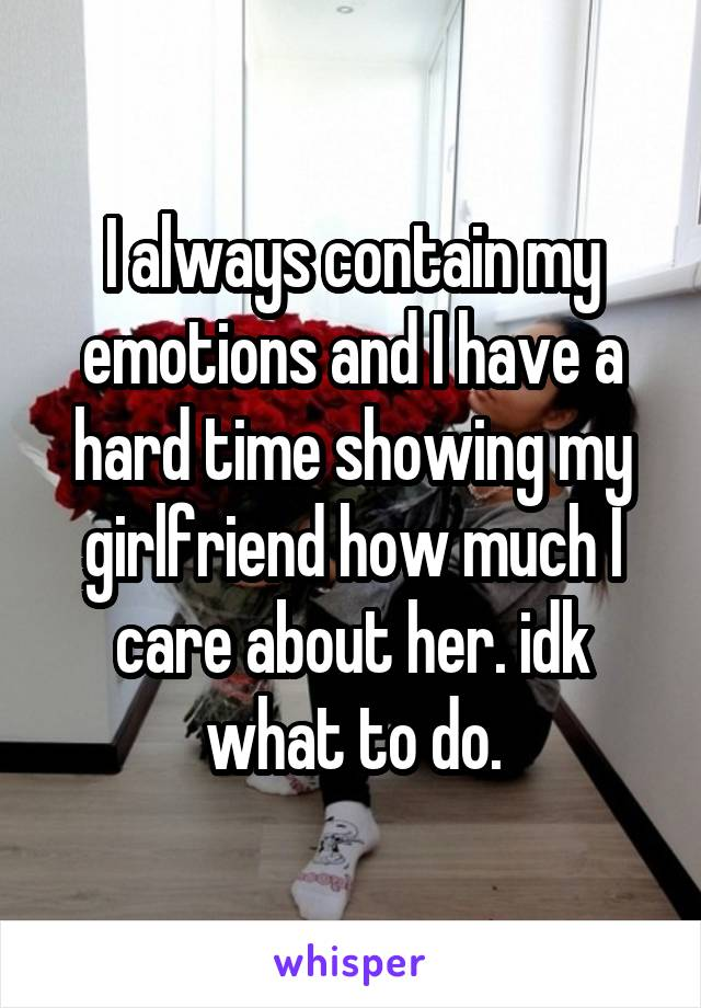 I always contain my emotions and I have a hard time showing my girlfriend how much I care about her. idk what to do.