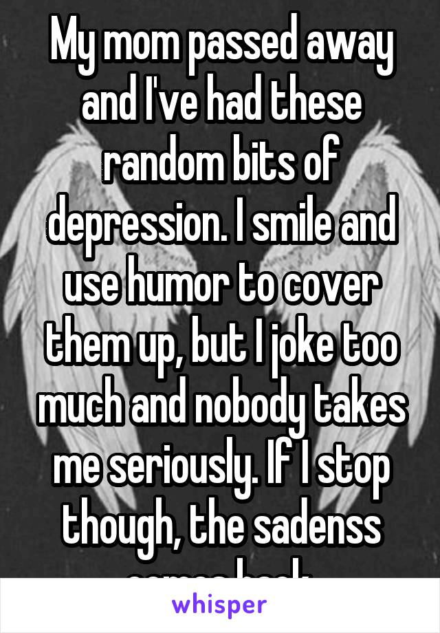 My mom passed away and I've had these random bits of depression. I smile and use humor to cover them up, but I joke too much and nobody takes me seriously. If I stop though, the sadenss comes back.