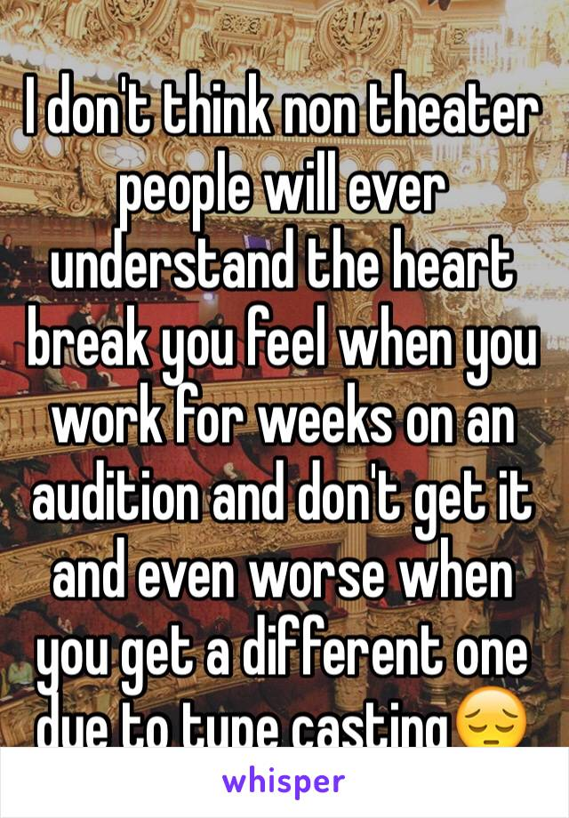I don't think non theater people will ever understand the heart break you feel when you work for weeks on an audition and don't get it and even worse when you get a different one due to type casting😔
