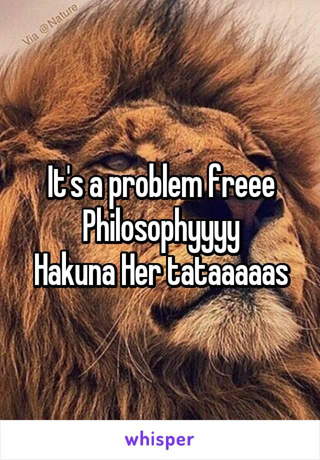 It's a problem freee Philosophyyyy Hakuna Her tataaaaas