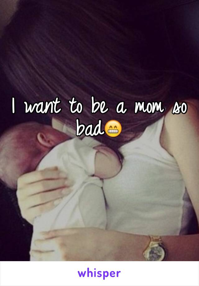 I want to be a mom so bad😁