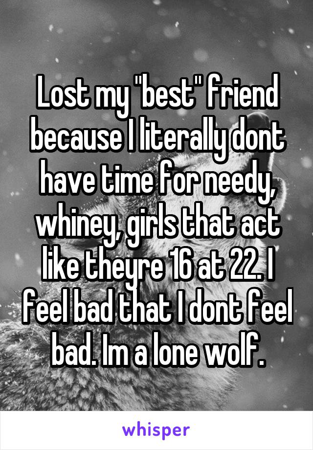 "Lost my ""best"" friend because I literally dont have time for needy, whiney, girls that act like theyre 16 at 22. I feel bad that I dont feel bad. Im a lone wolf."
