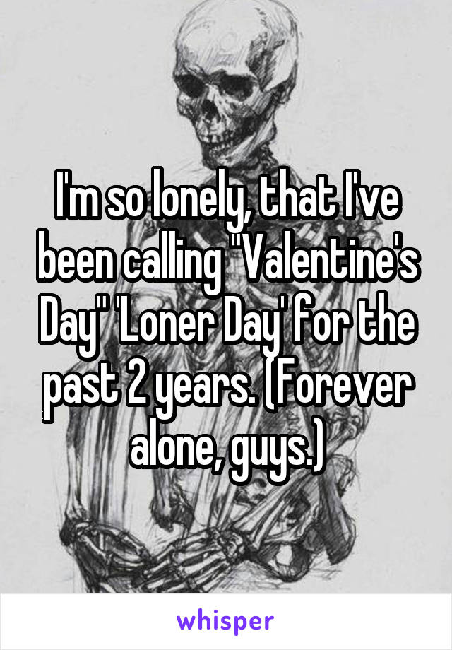 "I'm so lonely, that I've been calling ""Valentine's Day"" 'Loner Day' for the past 2 years. (Forever alone, guys.)"