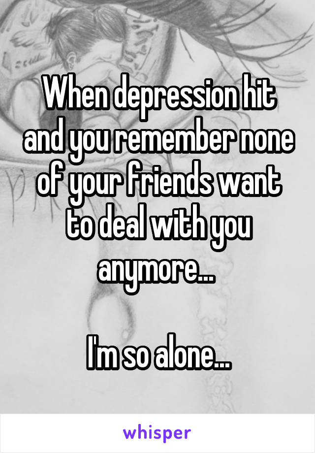 When depression hit and you remember none of your friends want to deal with you anymore...   I'm so alone...