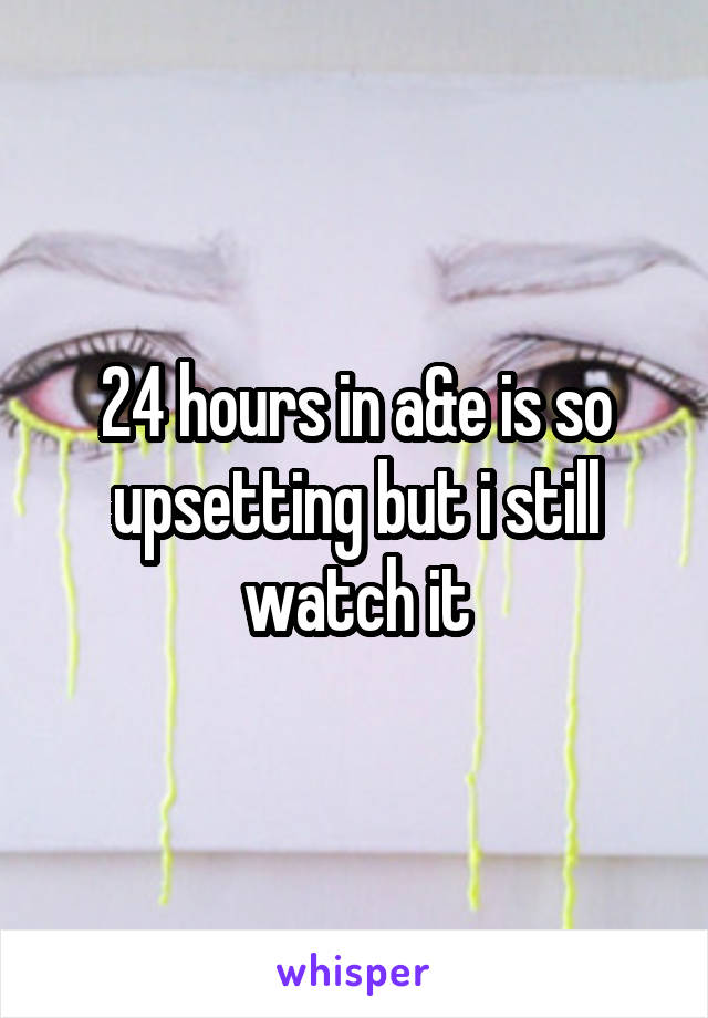 24 hours in a&e is so upsetting but i still watch it