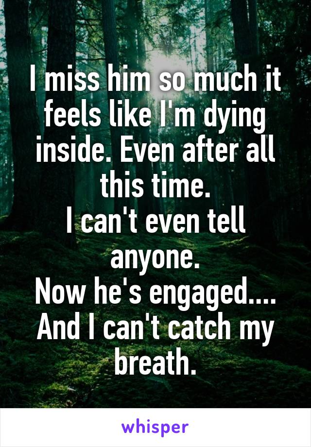 I miss him so much it feels like I'm dying inside. Even after all this time. I can't even tell anyone. Now he's engaged.... And I can't catch my breath.