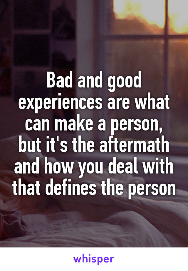 Bad and good experiences are what can make a person, but it's the aftermath and how you deal with that defines the person