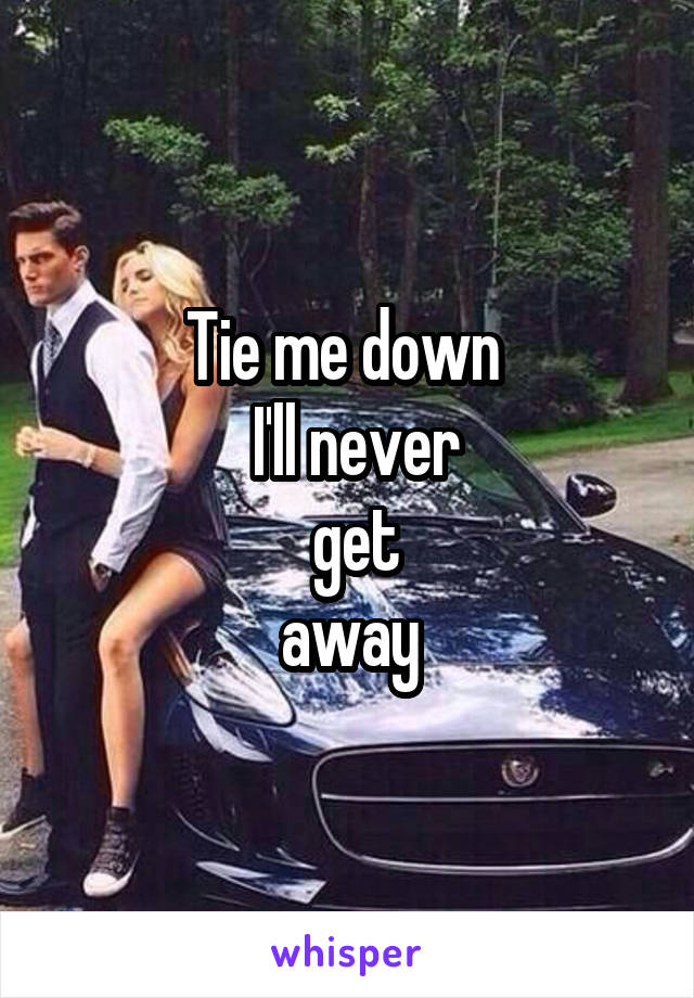 Tie me down   I'll never  get  away