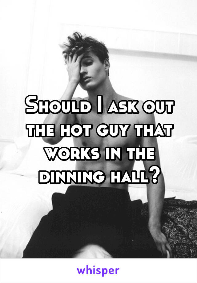Should I ask out the hot guy that works in the dinning hall?