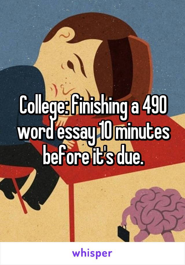 College: finishing a 490 word essay 10 minutes before it's due.
