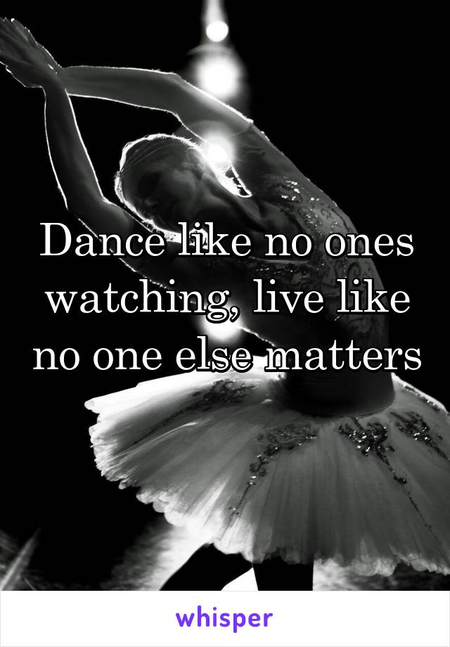 Dance like no ones watching, live like no one else matters