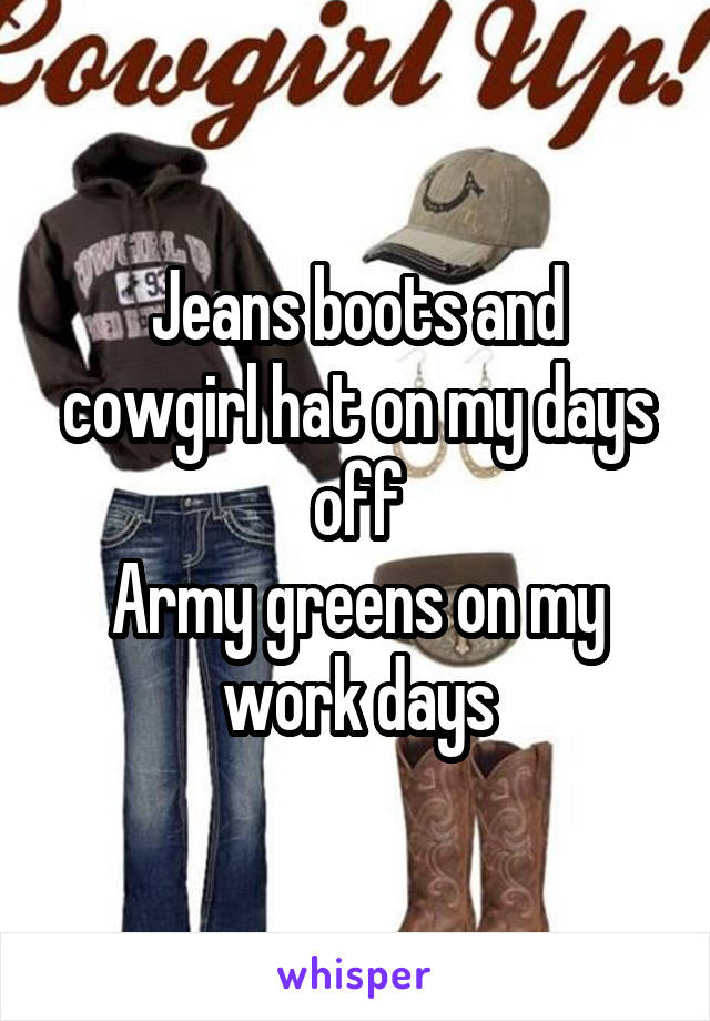 Jeans boots and cowgirl hat on my days off Army greens on my work days