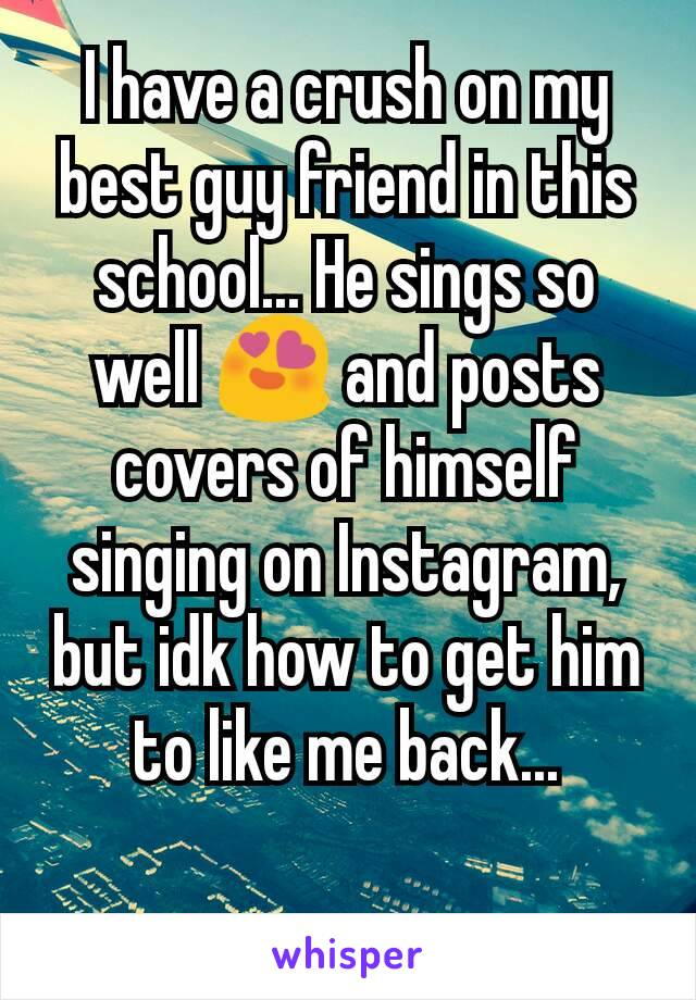 I have a crush on my best guy friend in this school... He sings so well 😍 and posts covers of himself singing on Instagram, but idk how to get him to like me back...