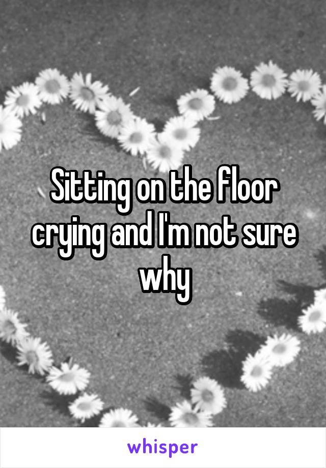 Sitting on the floor crying and I'm not sure why