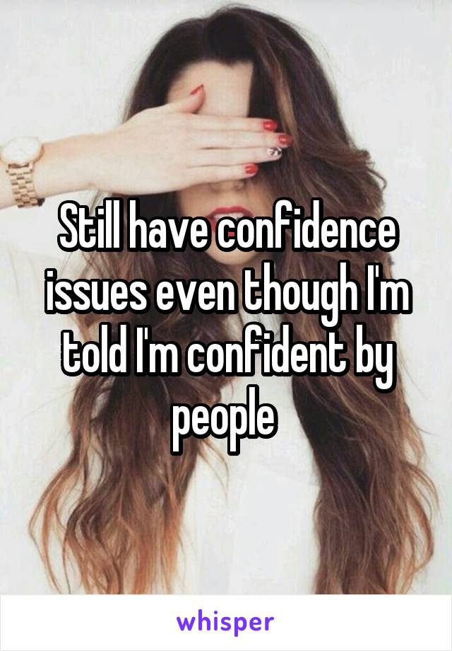 Still have confidence issues even though I'm told I'm confident by people