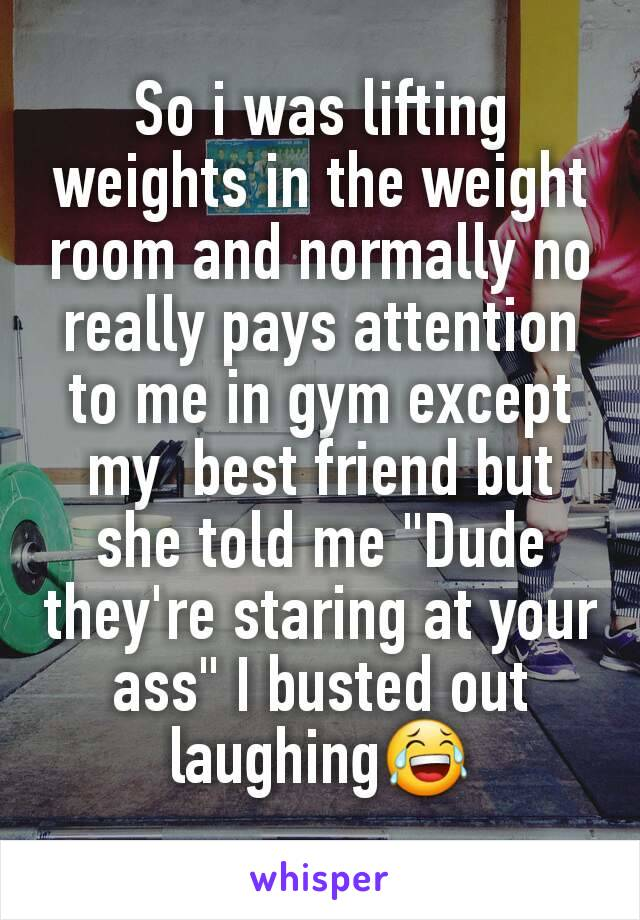 """So i was lifting weights in the weight room and normally no really pays attention to me in gym except my  best friend but she told me """"Dude they're staring at your ass"""" I busted out laughing😂"""