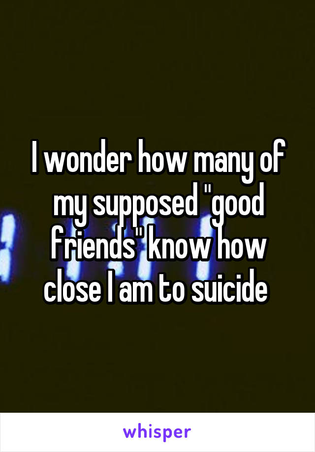 """I wonder how many of my supposed """"good friends"""" know how close I am to suicide"""