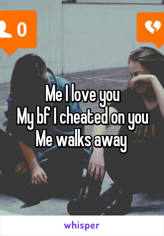 Me I love you My bf I cheated on you Me walks away