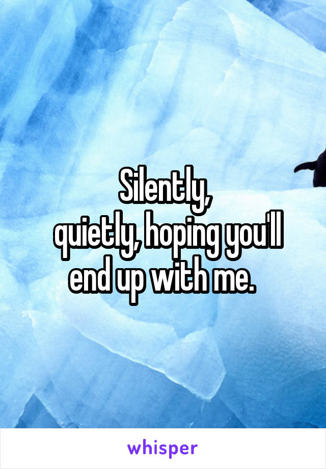 Silently,  quietly, hoping you'll end up with me.