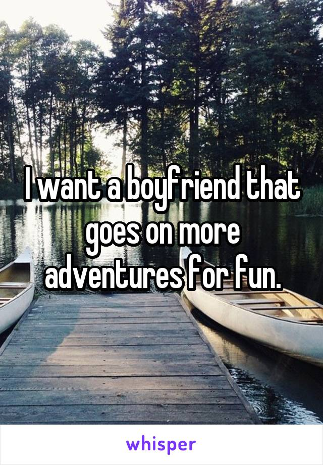 I want a boyfriend that goes on more adventures for fun.