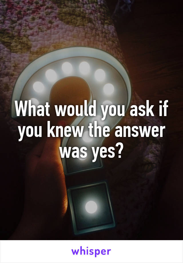 What would you ask if you knew the answer was yes?