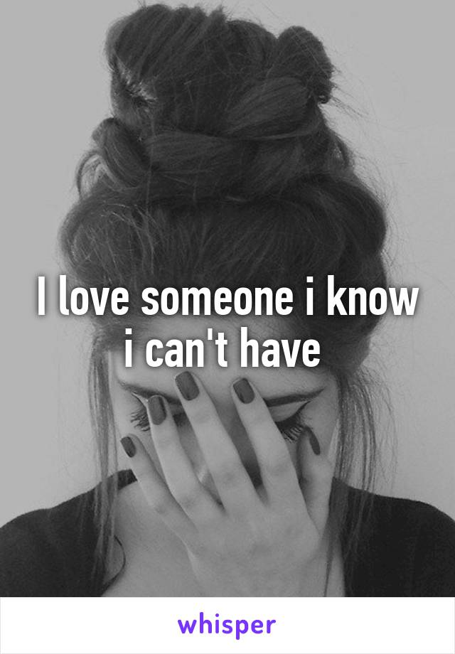 I love someone i know i can't have