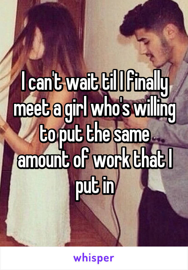 I can't wait til I finally meet a girl who's willing to put the same amount of work that I put in