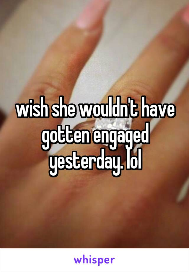 wish she wouldn't have gotten engaged yesterday. lol