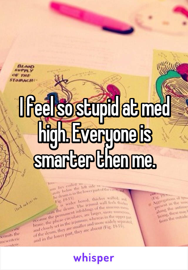 I feel so stupid at med high. Everyone is smarter then me.