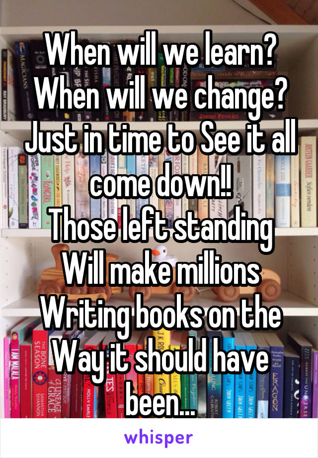 When will we learn? When will we change? Just in time to See it all come down!! Those left standing Will make millions Writing books on the Way it should have been...