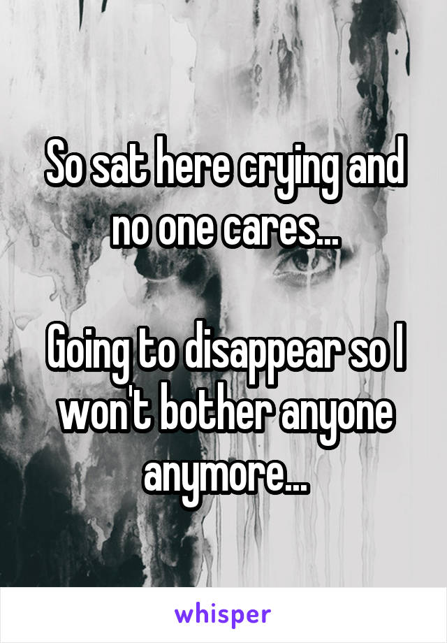 So sat here crying and no one cares...  Going to disappear so I won't bother anyone anymore...