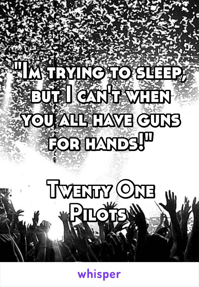 """""""Im trying to sleep, but I can't when you all have guns for hands!""""  Twenty One Pilots"""