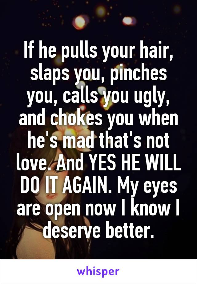 If he pulls your hair, slaps you, pinches you, calls you ugly, and chokes you when he's mad that's not love. And YES HE WILL DO IT AGAIN. My eyes are open now I know I deserve better.