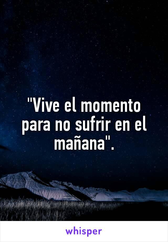 """""""Vive el momento para no sufrir en el mañana""""."""
