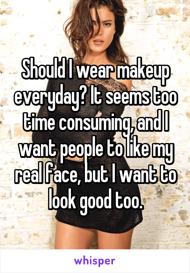 Should I wear makeup everyday? It seems too time consuming, and I want people to like my real face, but I want to look good too.