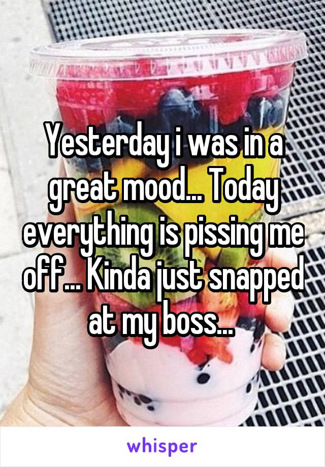 Yesterday i was in a great mood... Today everything is pissing me off... Kinda just snapped at my boss...